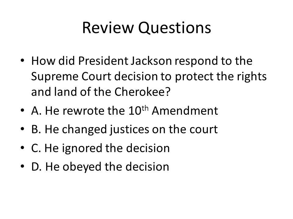 Review Questions How did President Jackson respond to the Supreme Court decision to protect the rights and land of the Cherokee? A. He rewrote the 10