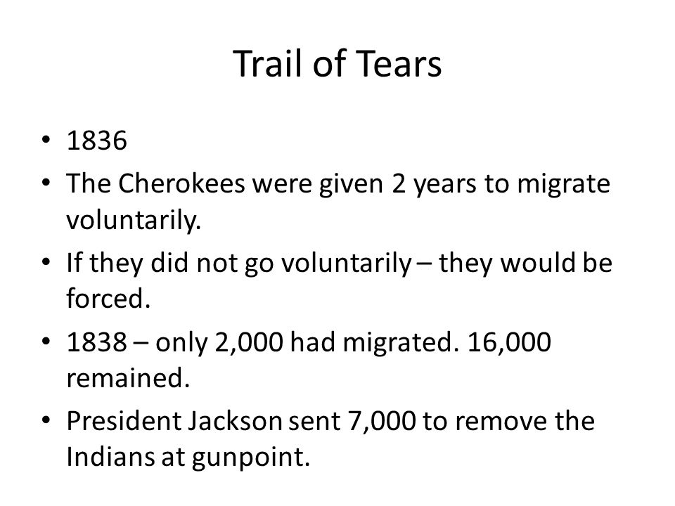 Trail of Tears 1836 The Cherokees were given 2 years to migrate voluntarily. If they did not go voluntarily – they would be forced. 1838 – only 2,000