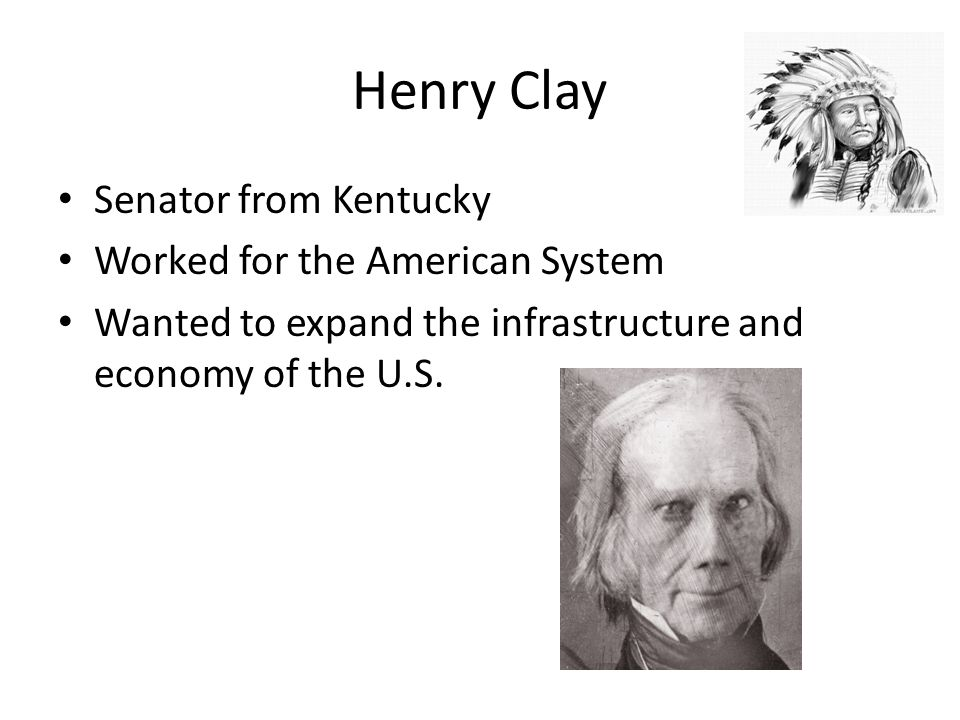 Henry Clay Senator from Kentucky Worked for the American System Wanted to expand the infrastructure and economy of the U.S.