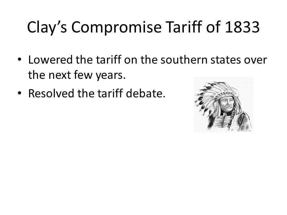 Clays Compromise Tariff of 1833 Lowered the tariff on the southern states over the next few years. Resolved the tariff debate.