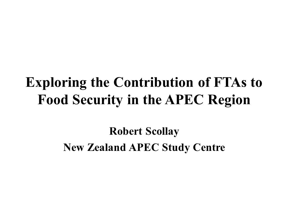 Exploring the Contribution of FTAs to Food Security in the APEC Region Robert Scollay New Zealand APEC Study Centre