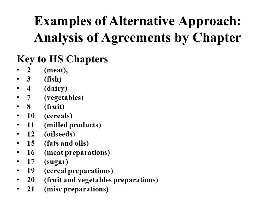 Examples of Alternative Approach: Analysis of Agreements by Chapter Key to HS Chapters 2 (meat), 3 (fish) 4 (dairy) 7 (vegetables) 8 (fruit) 10 (cereals) 11 (milled products) 12(oilseeds) 15 (fats and oils) 16 (meat preparations) 17 (sugar) 19 (cereal preparations) 20 (fruit and vegetables preparations) 21 (misc preparations)