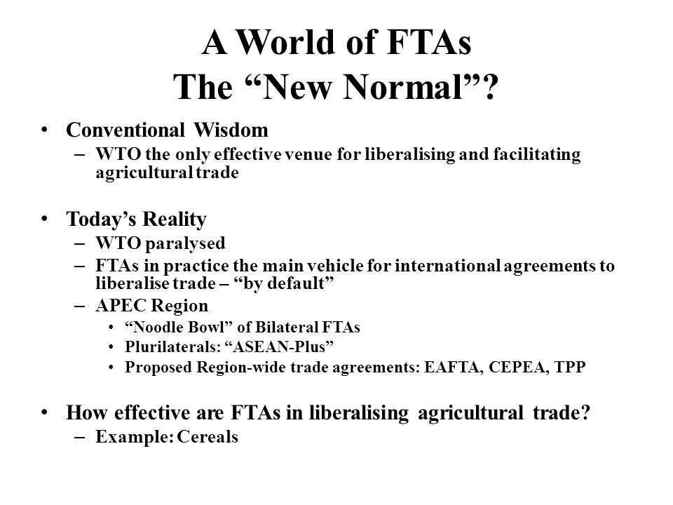 Summary Cereals – stepped tariff elimination or reduction in cereals in some FTA commitments time profile varies – action often delayed – no change also common reflecting markets already open or remaining closed Samples indicate varying effectiveness of FTAs in opening food markets – some instances of comprehensive liberalisation – evidence of concentration of product exclusions on food chapters also widespread but not universal