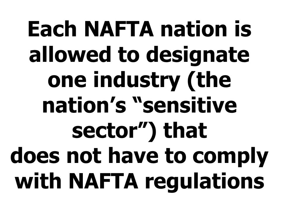 Each NAFTA nation is allowed to designate one industry (the nations sensitive sector) that does not have to comply with NAFTA regulations