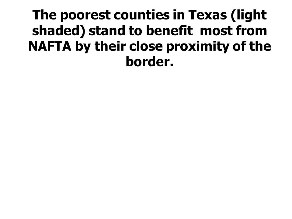 The poorest counties in Texas (light shaded) stand to benefit most from NAFTA by their close proximity of the border.