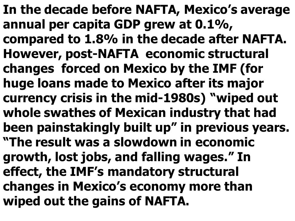 In the decade before NAFTA, Mexicos average annual per capita GDP grew at 0.1%, compared to 1.8% in the decade after NAFTA.