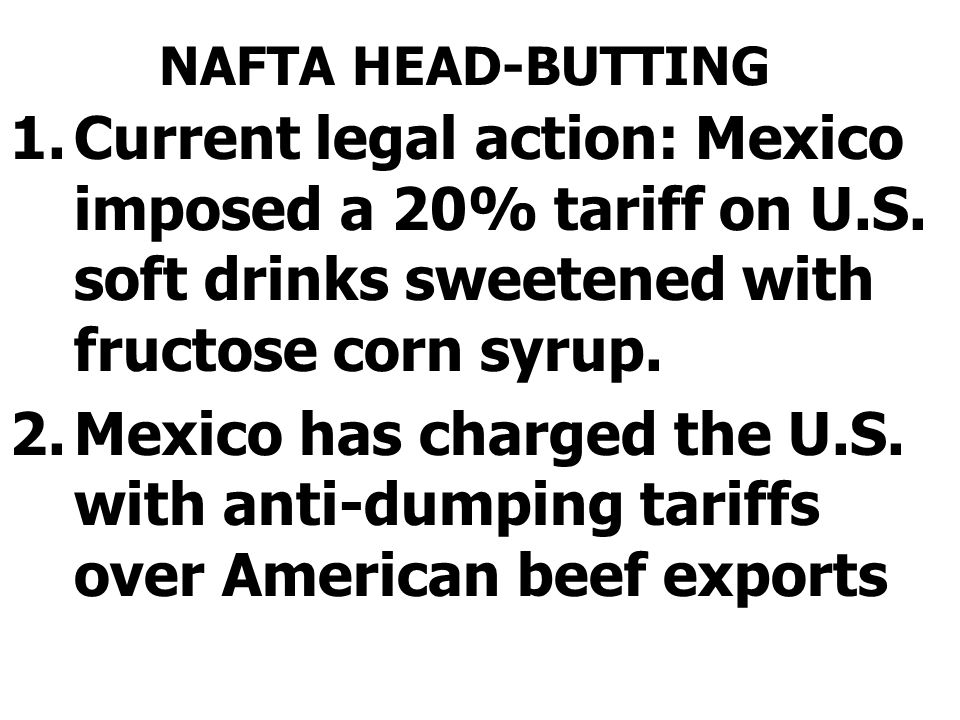 NAFTA HEAD-BUTTING 1.Current legal action: Mexico imposed a 20% tariff on U.S.