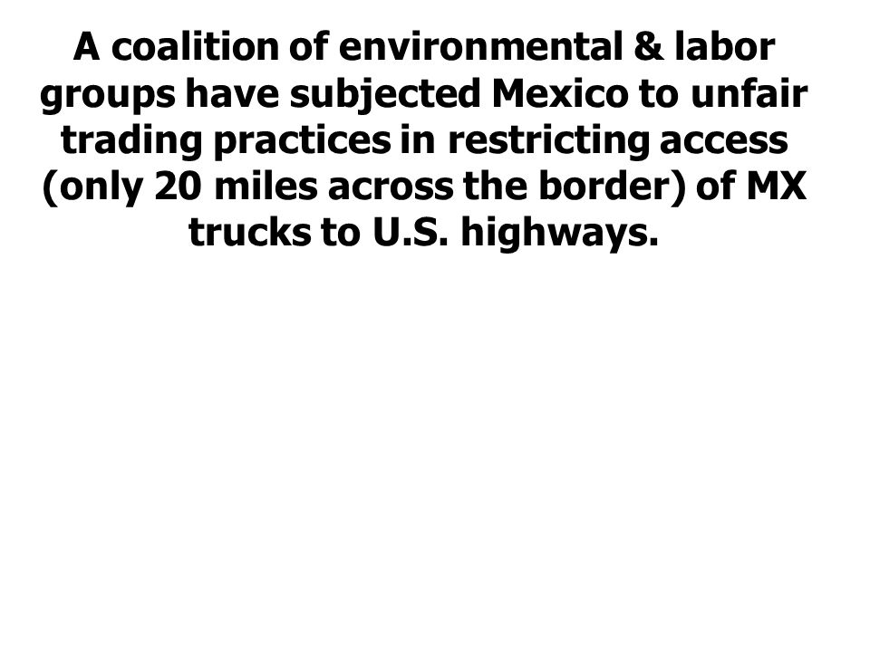 A coalition of environmental & labor groups have subjected Mexico to unfair trading practices in restricting access (only 20 miles across the border) of MX trucks to U.S.