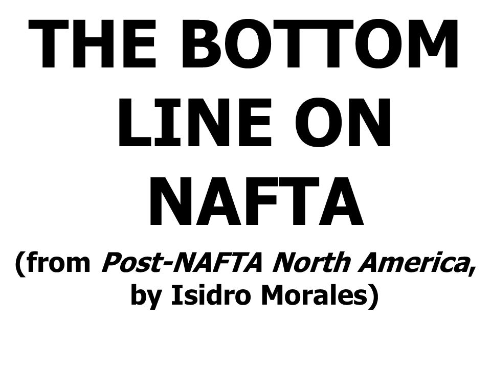 THE BOTTOM LINE ON NAFTA (from Post-NAFTA North America, by Isidro Morales)