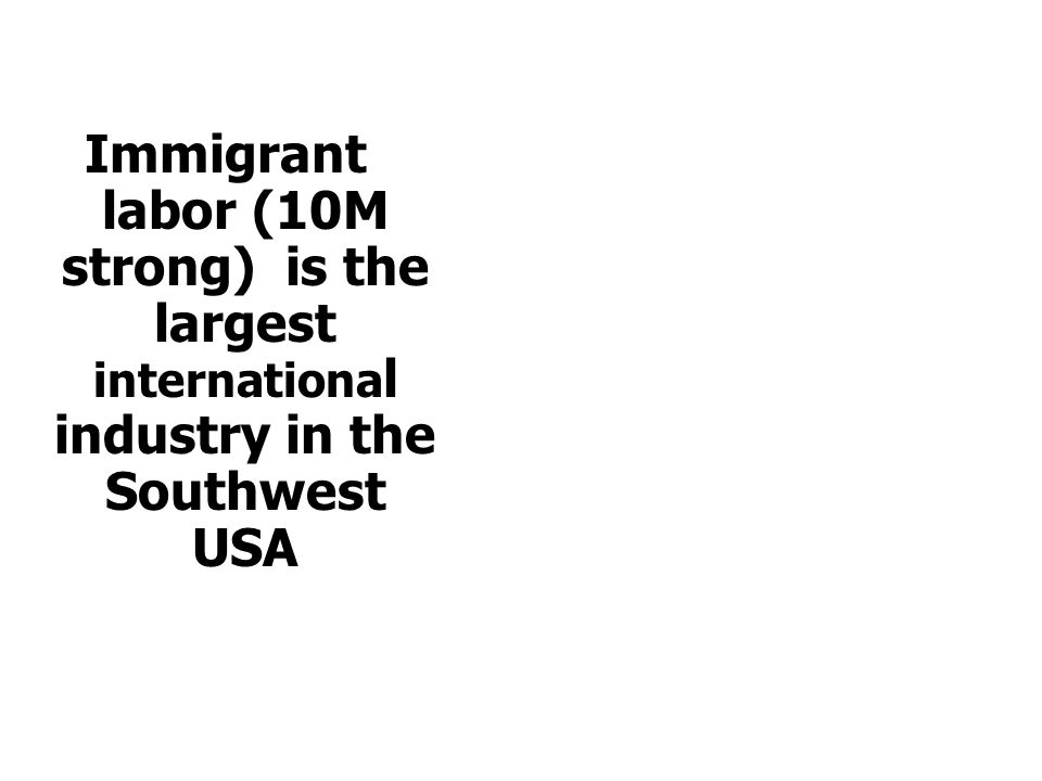 Immigrant labor (10M strong) is the largest internationa l industry in the Southwest USA