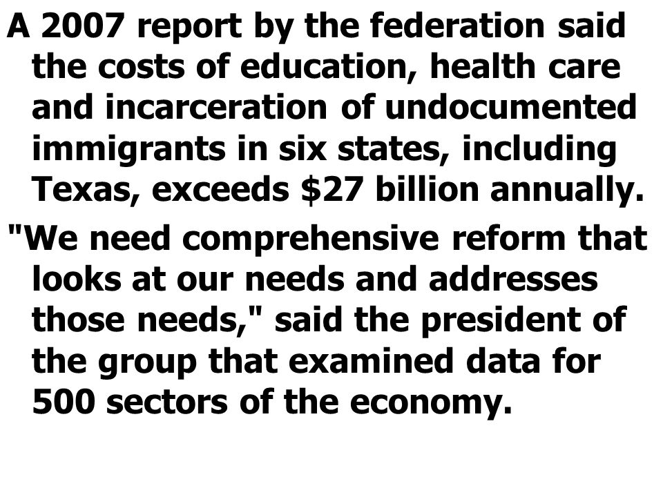 A 2007 report by the federation said the costs of education, health care and incarceration of undocumented immigrants in six states, including Texas, exceeds $27 billion annually.