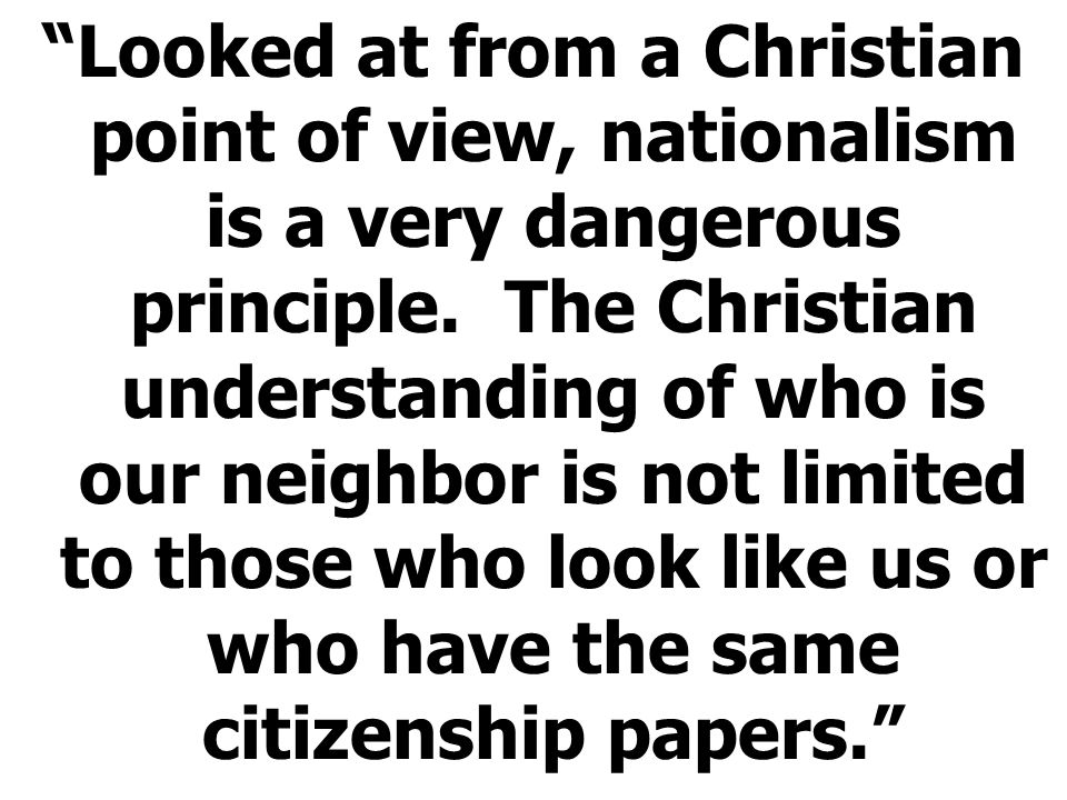 Looked at from a Christian point of view, nationalism is a very dangerous principle.