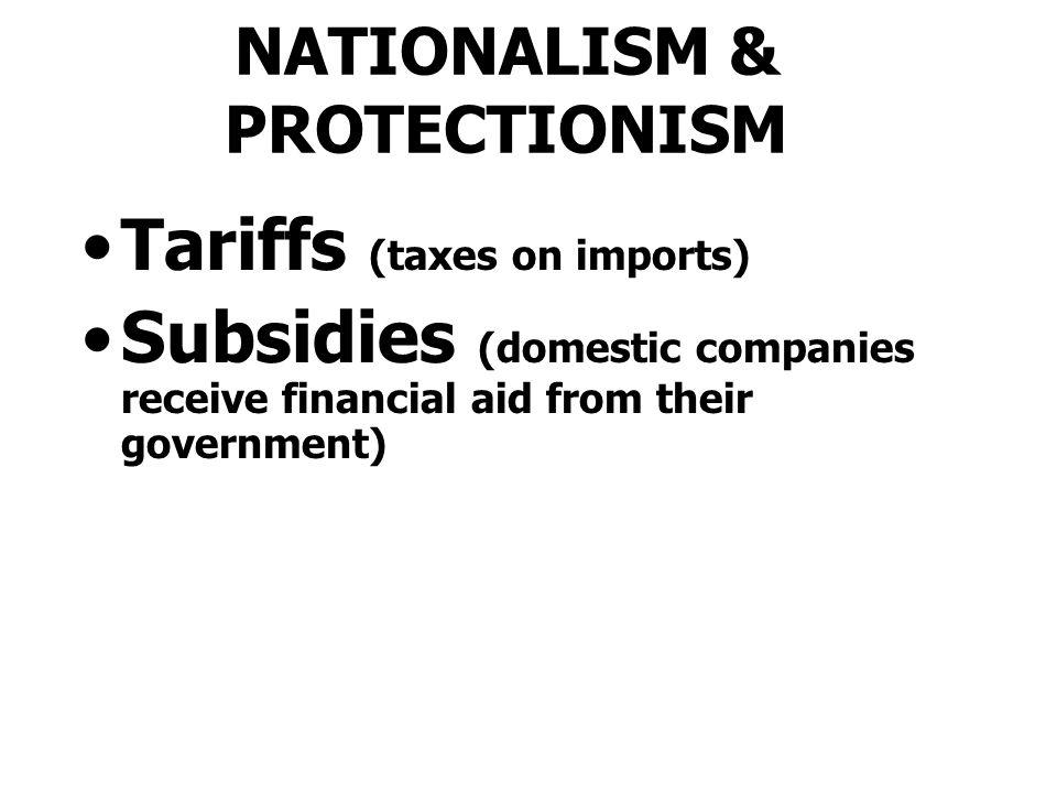 NATIONALISM & PROTECTIONISM Tariffs (taxes on imports) Subsidies (domestic companies receive financial aid from their government)