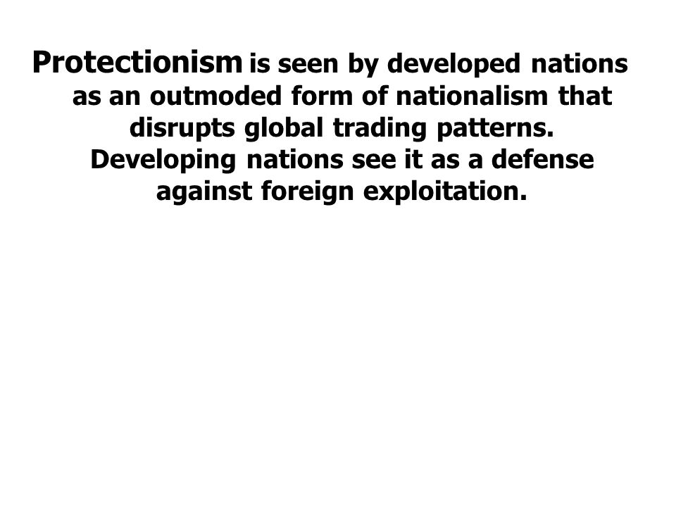 Protectionism is seen by developed nations as an outmoded form of nationalism that disrupts global trading patterns.