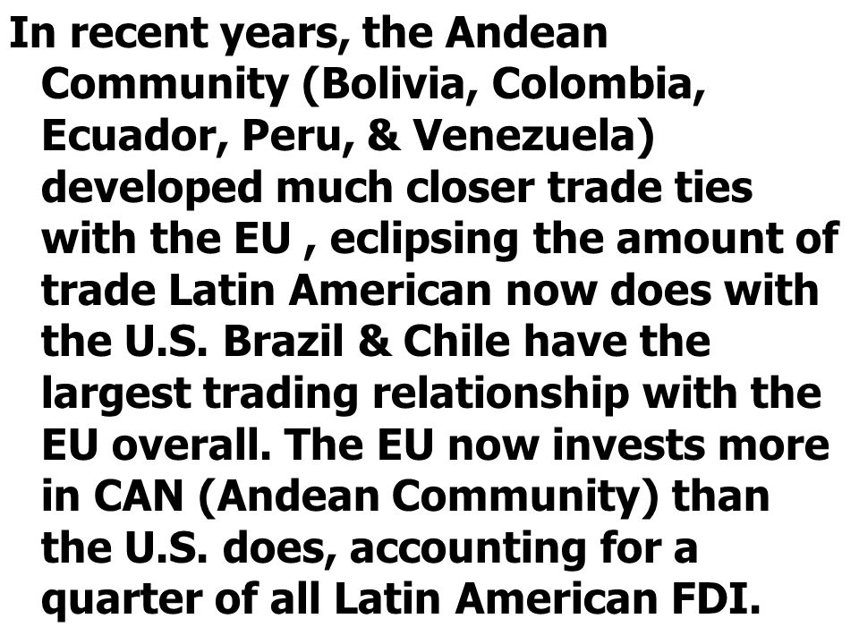 In recent years, the Andean Community (Bolivia, Colombia, Ecuador, Peru, & Venezuela) developed much closer trade ties with the EU, eclipsing the amount of trade Latin American now does with the U.S.