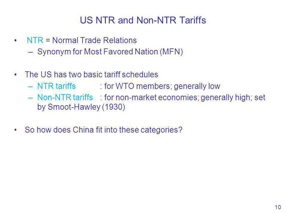 US NTR and Non-NTR Tariffs NTR = Normal Trade Relations –Synonym for Most Favored Nation (MFN) The US has two basic tariff schedules –NTR tariffs: for WTO members; generally low –Non-NTR tariffs : for non-market economies; generally high; set by Smoot-Hawley (1930) So how does China fit into these categories.