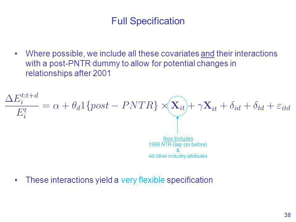 Full Specification Where possible, we include all these covariates and their interactions with a post-PNTR dummy to allow for potential changes in relationships after 2001 These interactions yield a very flexible specification 38 Now Includes 1999 NTR Gap (as before) & All other industry attributes