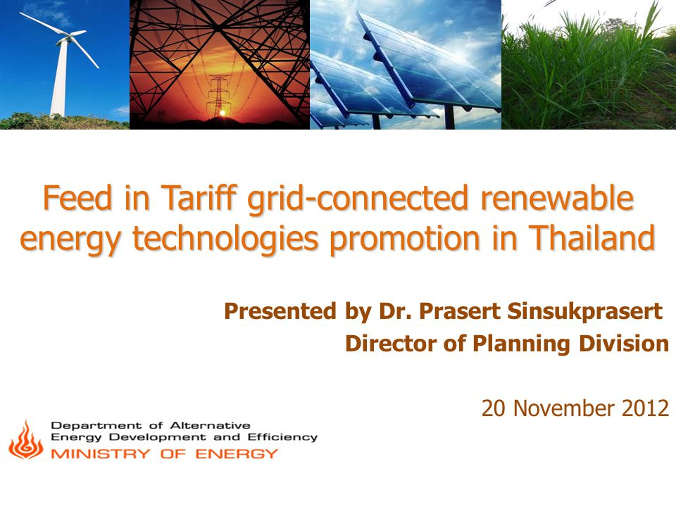 Feed in Tariff grid-connected renewable energy technologies promotion in Thailand Presented by Dr. Prasert Sinsukprasert Director of Planning Division