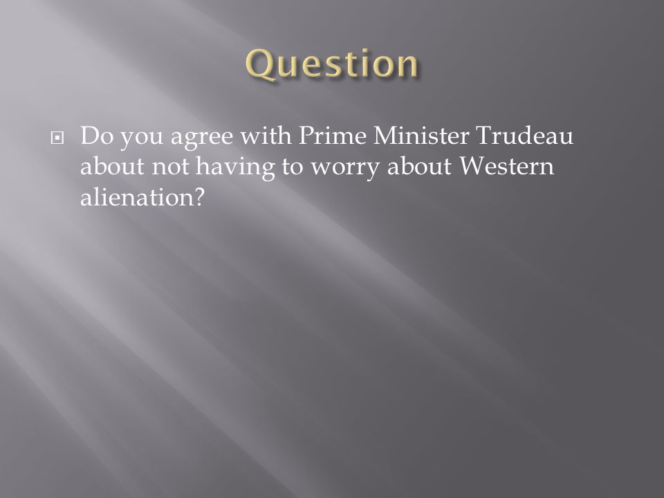 Do you agree with Prime Minister Trudeau about not having to worry about Western alienation