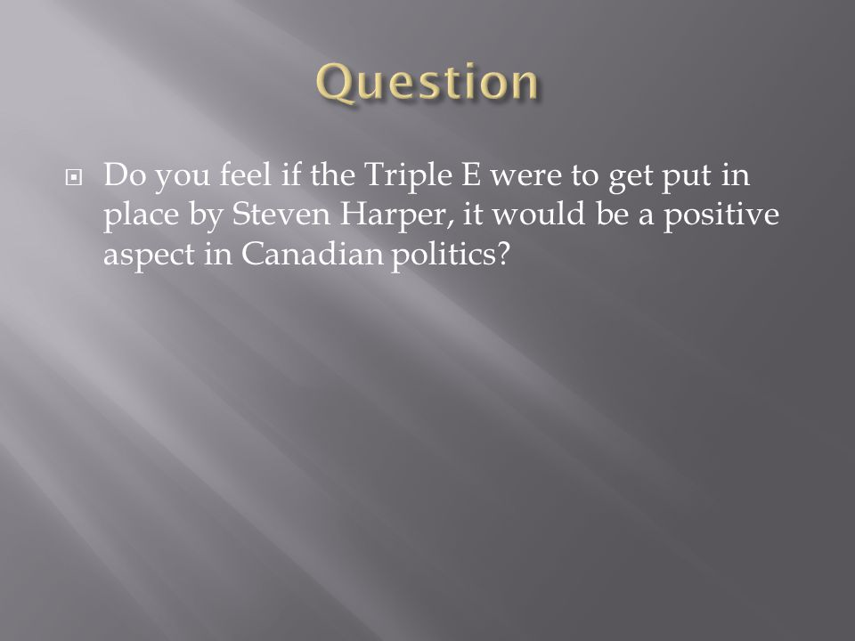 Do you feel if the Triple E were to get put in place by Steven Harper, it would be a positive aspect in Canadian politics