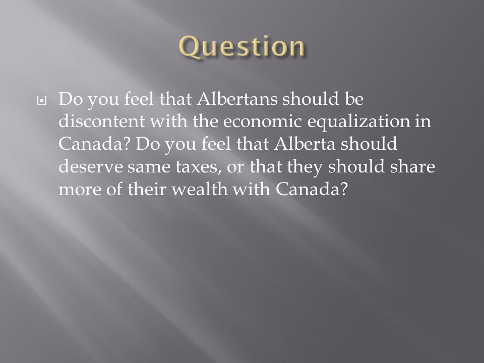 Do you feel that Albertans should be discontent with the economic equalization in Canada.