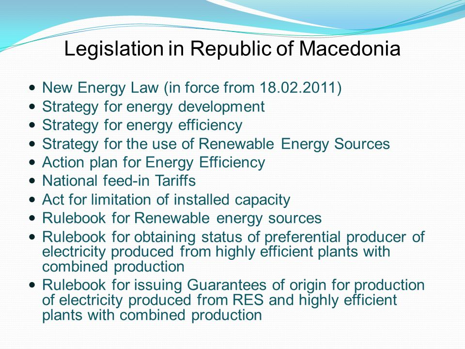 Responsibilities of the Energy Agency of the Republic of Macedonia Participation in the preparation of strategies and action plans for energy ( EE and RES) Development of the national energy balance Trainings and exams for future energy auditors Review of 3-year Strategy plans and one-year reports on EE and RES of all 84 municipalities Issuing approvals to measure wind energy Issuing certificate for obtaining the status of preferential producer of electricity from RES and highly efficient cogeneration plants Issuing guarantees of origin for electricity produced from RES and highly efficient cogeneration plants Implementing donor energy projects.
