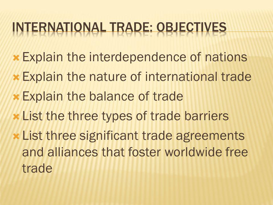 Explain the interdependence of nations Explain the nature of international trade Explain the balance of trade List the three types of trade barriers L
