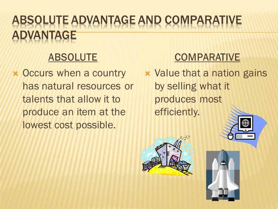 ABSOLUTE Occurs when a country has natural resources or talents that allow it to produce an item at the lowest cost possible. COMPARATIVE Value that a