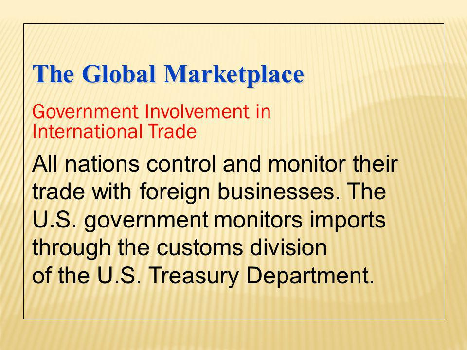 The Global Marketplace All nations control and monitor their trade with foreign businesses. The U.S. government monitors imports through the customs d