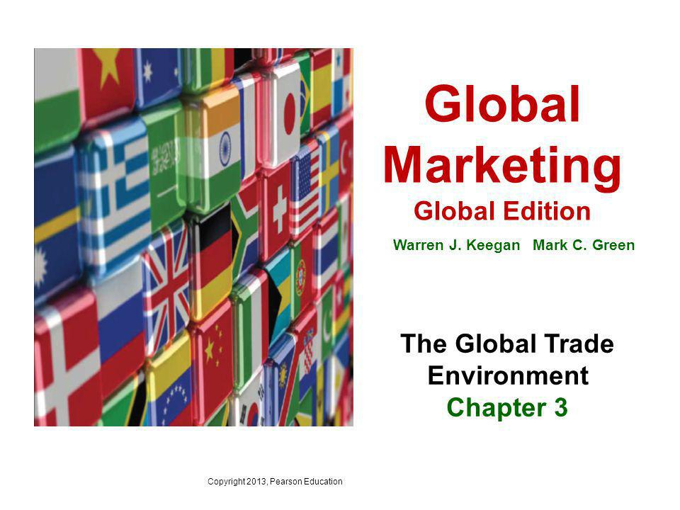 Global Marketing Global Edition Warren J. Keegan Mark C. Green The Global Trade Environment Chapter 3 Copyright 2013, Pearson Education