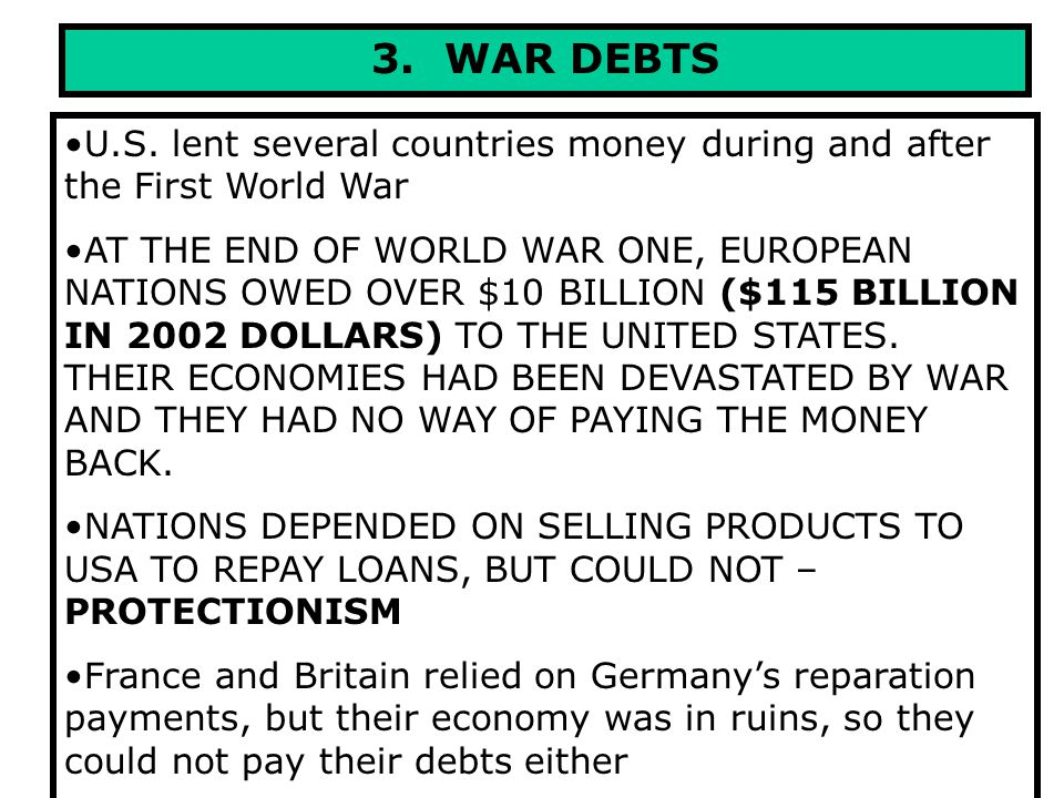 3. WAR DEBTS U.S. lent several countries money during and after the First World War AT THE END OF WORLD WAR ONE, EUROPEAN NATIONS OWED OVER $10 BILLIO