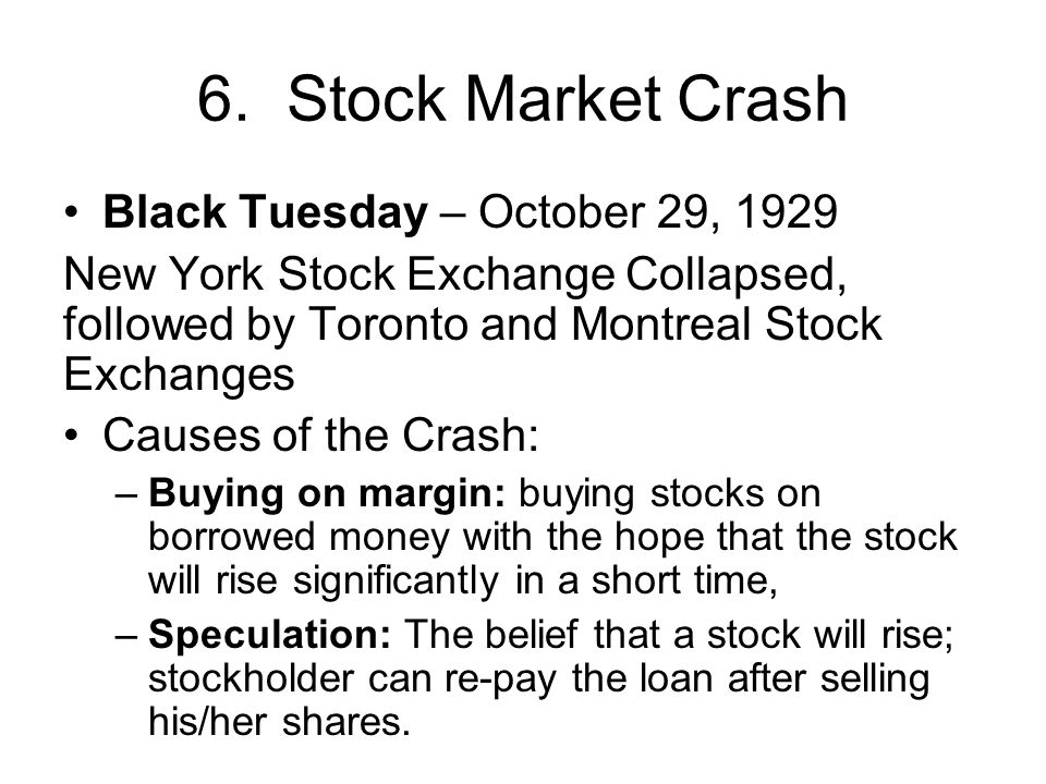 6. Stock Market Crash Black Tuesday – October 29, 1929 New York Stock Exchange Collapsed, followed by Toronto and Montreal Stock Exchanges Causes of t