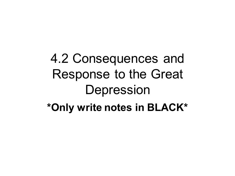 4.2 Consequences and Response to the Great Depression *Only write notes in BLACK*