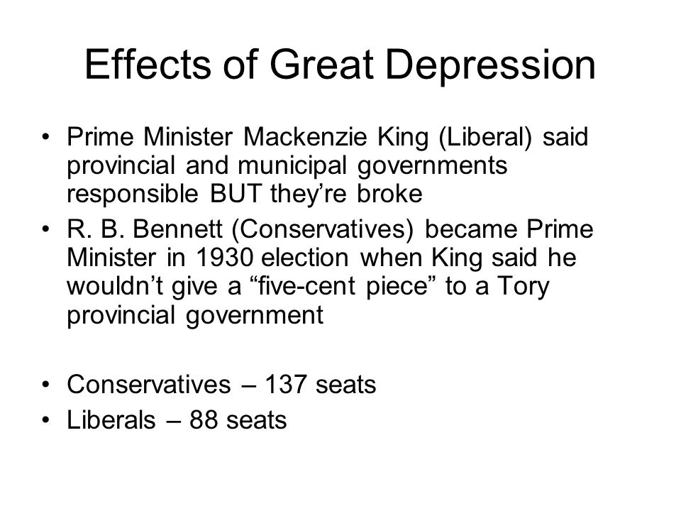 Effects of Great Depression Prime Minister Mackenzie King (Liberal) said provincial and municipal governments responsible BUT theyre broke R. B. Benne
