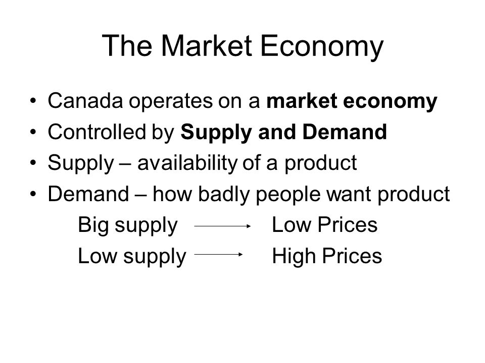 The Market Economy Canada operates on a market economy Controlled by Supply and Demand Supply – availability of a product Demand – how badly people wa
