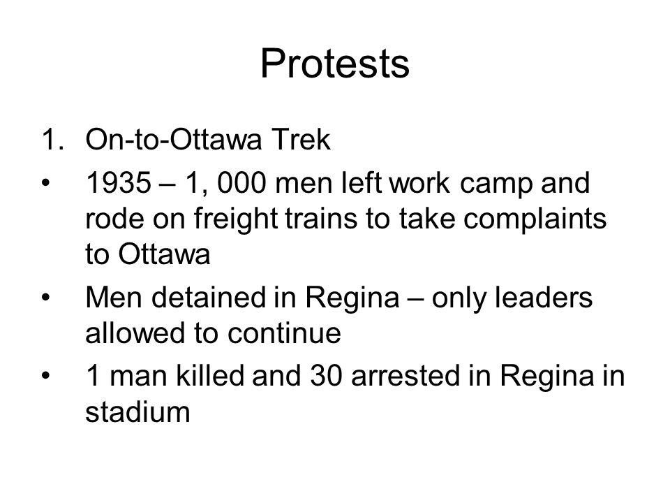 Protests 1.On-to-Ottawa Trek 1935 – 1, 000 men left work camp and rode on freight trains to take complaints to Ottawa Men detained in Regina – only le
