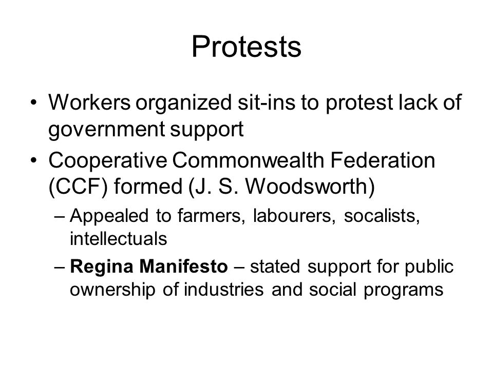 Protests Workers organized sit-ins to protest lack of government support Cooperative Commonwealth Federation (CCF) formed (J. S. Woodsworth) –Appealed