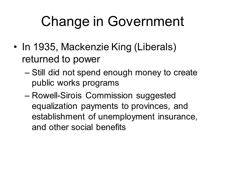 Change in Government In 1935, Mackenzie King (Liberals) returned to power –Still did not spend enough money to create public works programs –Rowell-Si