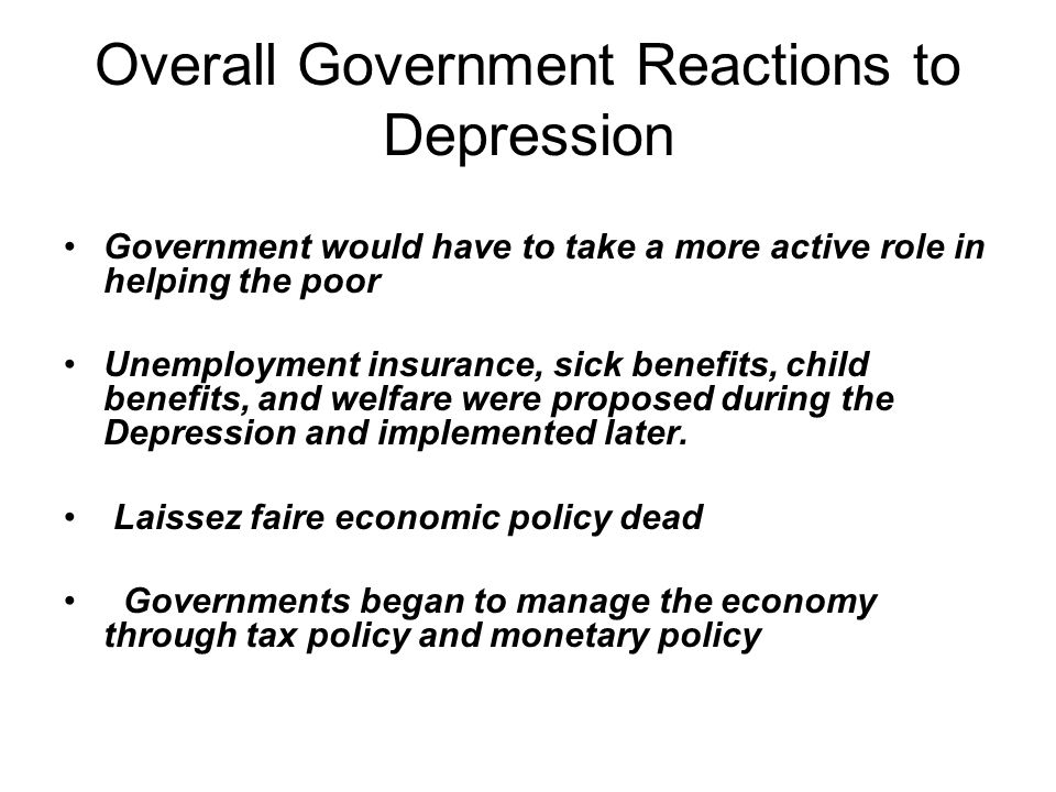 Overall Government Reactions to Depression Government would have to take a more active role in helping the poor Unemployment insurance, sick benefits,