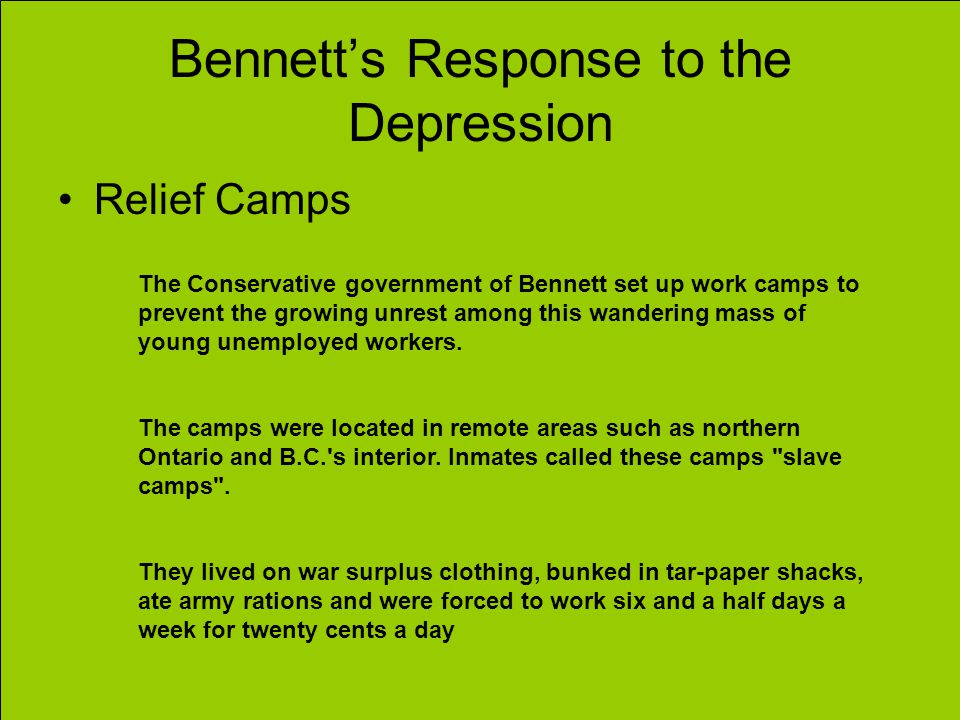 Bennetts Response to the Depression Relief Camps The Conservative government of Bennett set up work camps to prevent the growing unrest among this wan