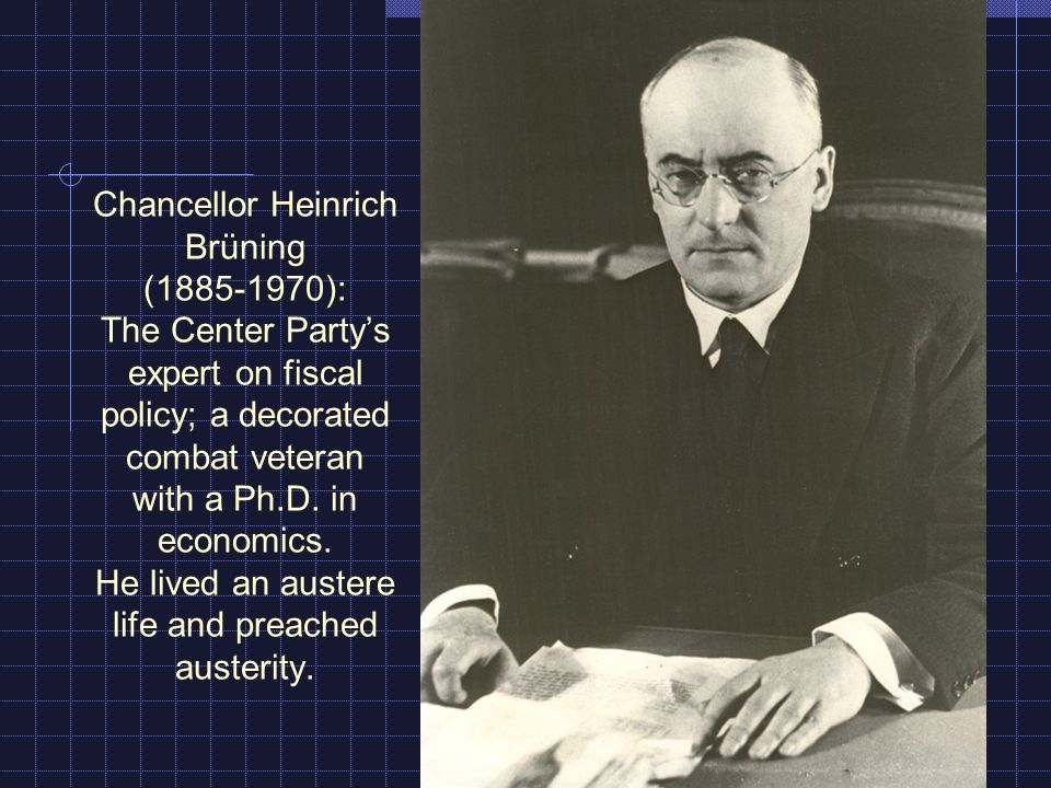 Chancellor Heinrich Brüning ( ): The Center Partys expert on fiscal policy; a decorated combat veteran with a Ph.D.