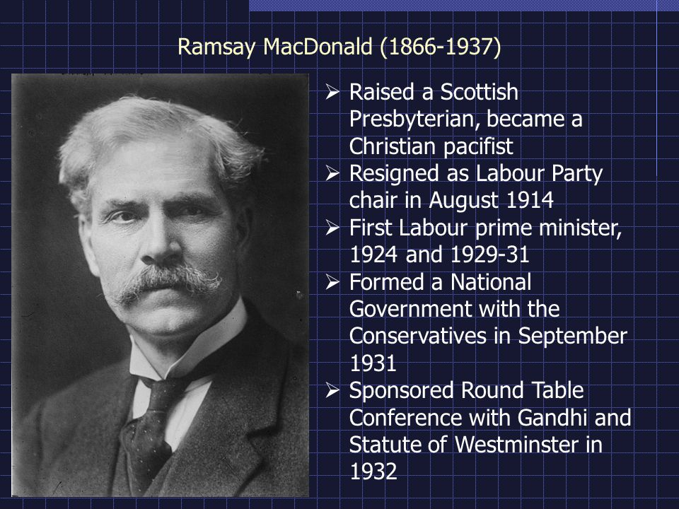 Ramsay MacDonald ( ) Raised a Scottish Presbyterian, became a Christian pacifist Resigned as Labour Party chair in August 1914 First Labour prime minister, 1924 and Formed a National Government with the Conservatives in September 1931 Sponsored Round Table Conference with Gandhi and Statute of Westminster in 1932