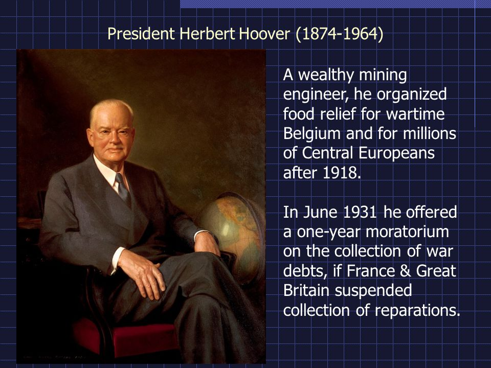 President Herbert Hoover ( ) A wealthy mining engineer, he organized food relief for wartime Belgium and for millions of Central Europeans after 1918.