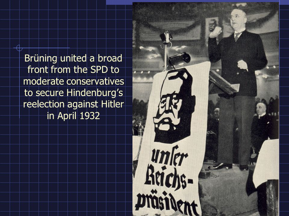 Brüning united a broad front from the SPD to moderate conservatives to secure Hindenburgs reelection against Hitler in April 1932