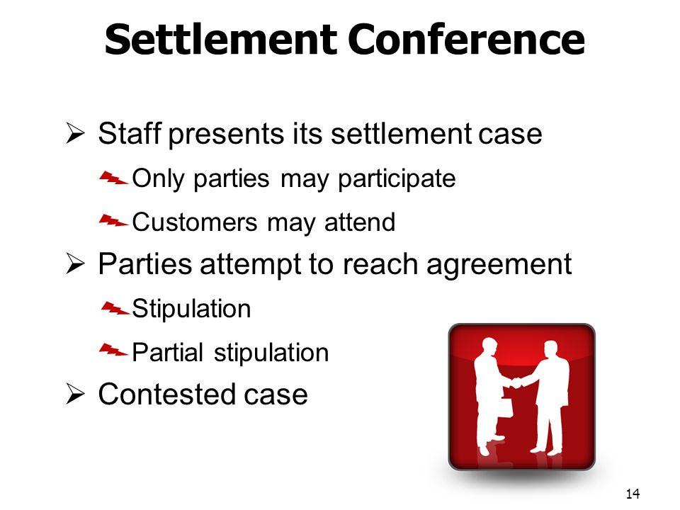 Settlement Conference Staff presents its settlement case Only parties may participate Customers may attend Parties attempt to reach agreement Stipulation Partial stipulation Contested case 14