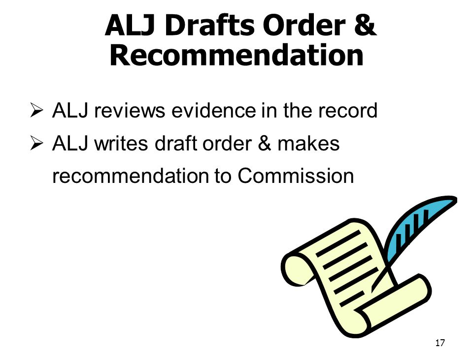 ALJ Drafts Order & Recommendation ALJ reviews evidence in the record ALJ writes draft order & makes recommendation to Commission 17