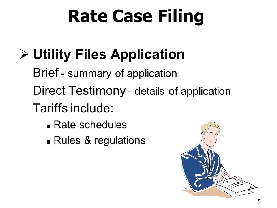 Rate Case Filing Utility Files Application Brief - summary of application Direct Testimony - details of application Tariffs include: Rate schedules Rules & regulations 5