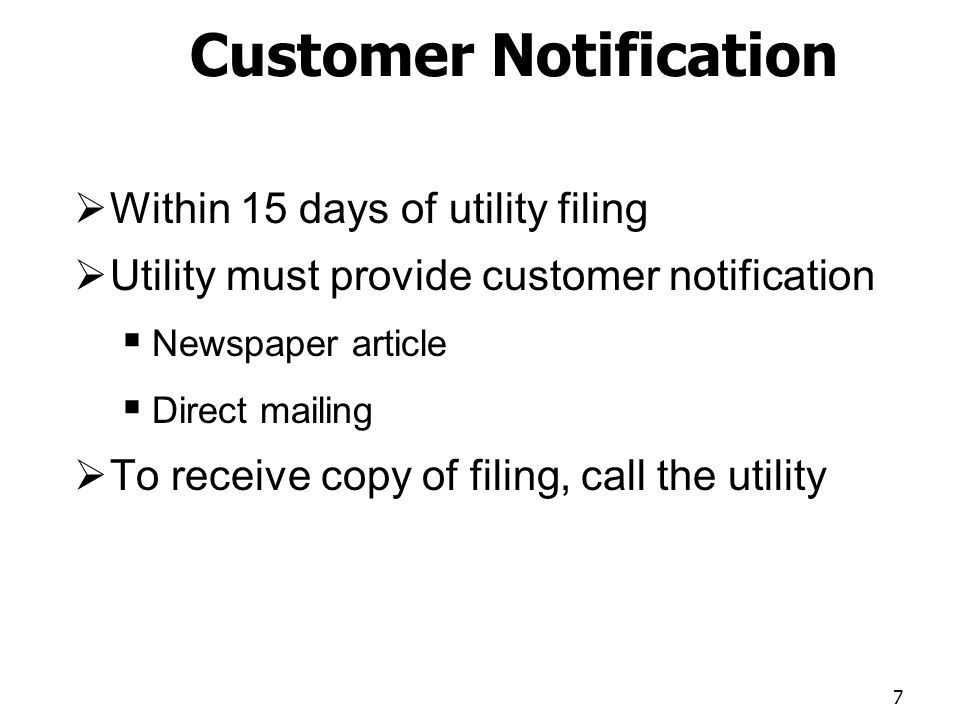 Customer Notification Within 15 days of utility filing Utility must provide customer notification Newspaper article Direct mailing To receive copy of filing, call the utility 7