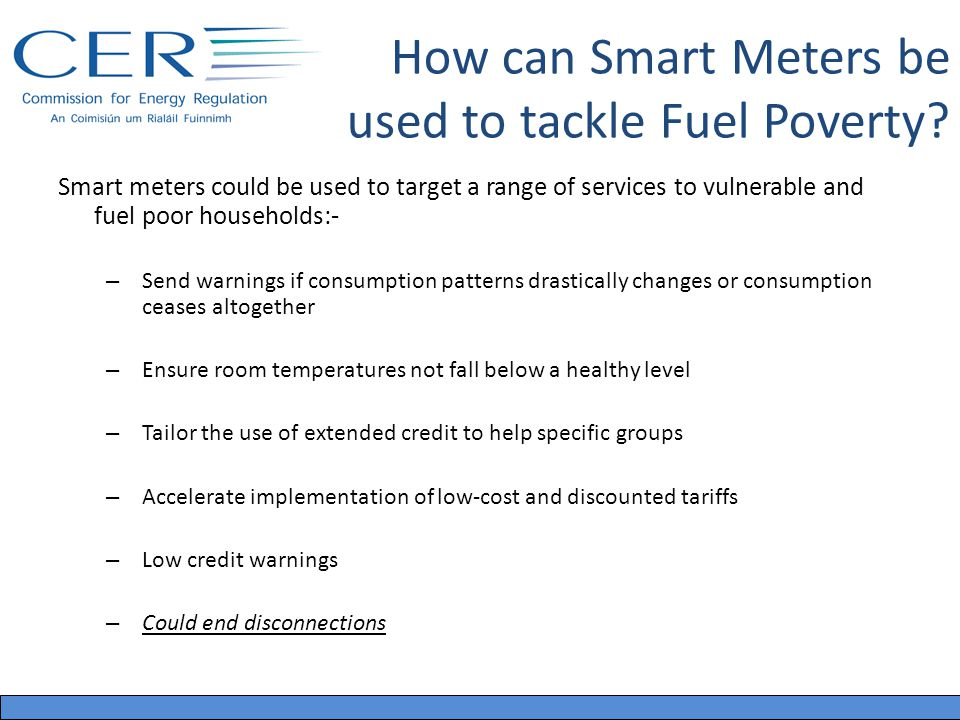 Smart meters could be used to target a range of services to vulnerable and fuel poor households:- – Send warnings if consumption patterns drastically changes or consumption ceases altogether – Ensure room temperatures not fall below a healthy level – Tailor the use of extended credit to help specific groups – Accelerate implementation of low-cost and discounted tariffs – Low credit warnings – Could end disconnections How can Smart Meters be used to tackle Fuel Poverty?
