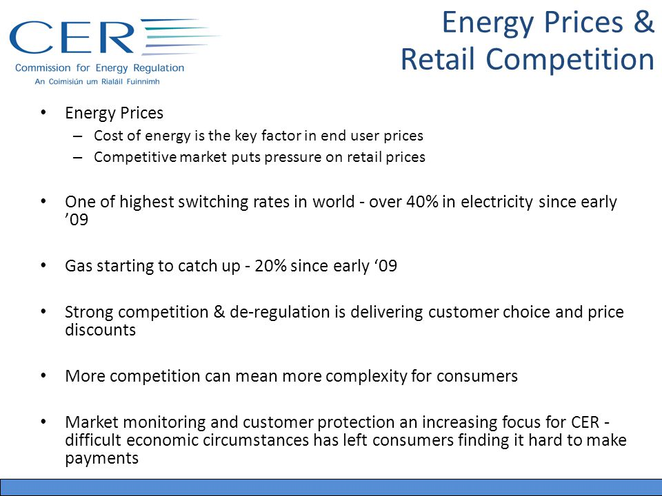 Energy Prices – Cost of energy is the key factor in end user prices – Competitive market puts pressure on retail prices One of highest switching rates in world - over 40% in electricity since early 09 Gas starting to catch up - 20% since early 09 Strong competition & de-regulation is delivering customer choice and price discounts More competition can mean more complexity for consumers Market monitoring and customer protection an increasing focus for CER - difficult economic circumstances has left consumers finding it hard to make payments Energy Prices & Retail Competition